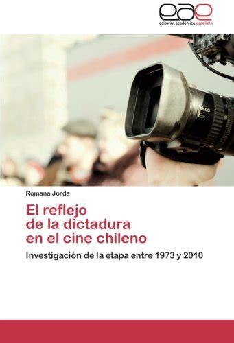 el reflejo de la dictadura en el cine chileno investigacion de la etapa entre 1973 y 2010