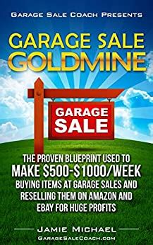 garage sale goldmine the proven blueprint used to make 500 1000 week buying items at garage sales and reselling them on amazon and ebay for huge profits