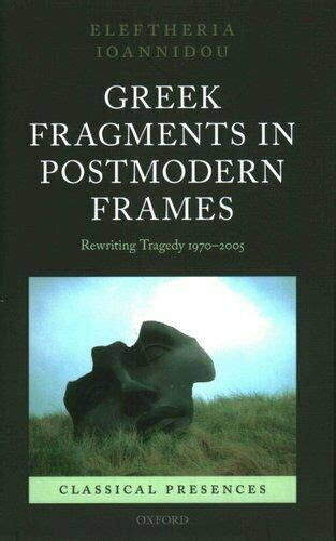 greek fragments in postmodern frames rewriting tragedy 1970 2005 classical presences