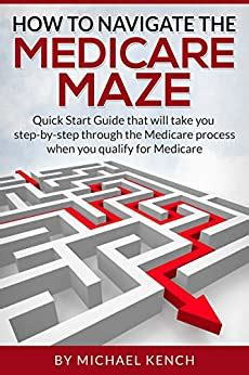 how to navigate the medicare maze quick start guide that will take you step by step through the medicare process when you qualify for medicare