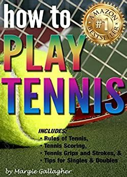 how to play tennis the complete guide to the rules of tennis tennis scoring tennis grips and strokes and tennis tips for singles and doubles