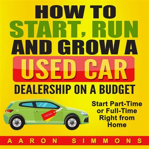how to start run and grow a used car dealership on a budget start part time or full time right from home