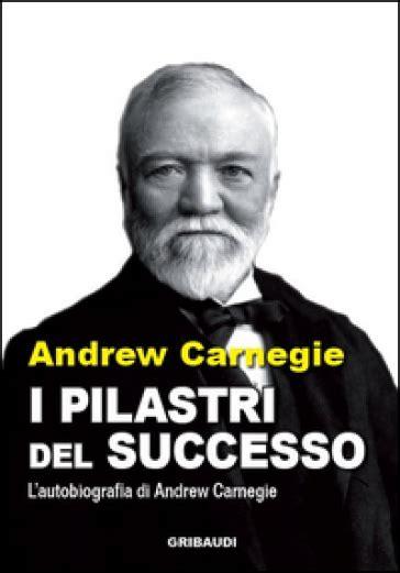 i pilastri del successo l autobiografia di andrew carnegie