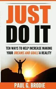 just do it ten ways to help increase making your dreams and goals a reality