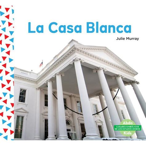 la casa blanca the white house spanish version lugares simbolicos de los estados unidos us landmarks