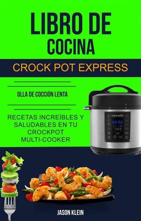 libro de cocina crock pot express recetas increibles y saludables en tu crockpot multi cooker olla de coccion lenta