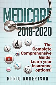medicare 2018 2020 the complete comprehensive guide learn your insurance options business and finance