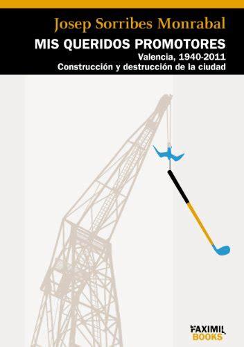mis queridos promotores valencia 1940 2011 construccion y destruccion de la ciudad