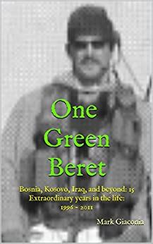 one green beret bosnia kosovo iraq and beyond 15 extraordinary years in the life 1996 2011
