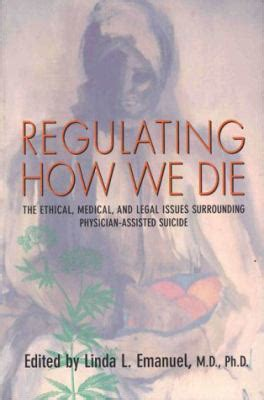 regulating how we die the ethical medical and legal issues surrounding physician assisted suicide