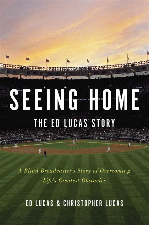 seeing home the ed lucas story a blind broadcaster s story of overcoming life s greatest obstacles