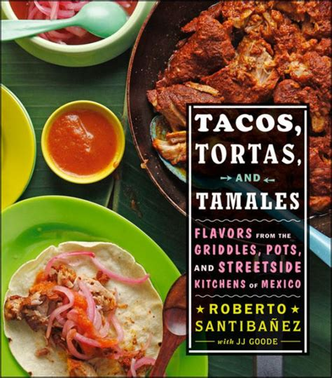 tacos tortas and tamales flavors from the griddles pots and streetside kitchens of mexico