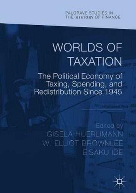 worlds of taxation the political economy of taxing spending and redistribution since 1945 palgrave studies in the history of finance