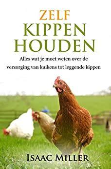 zelf kippen houden alles wat je moet weten over de verzorging van kuikens tot leggende kippen dutch edition
